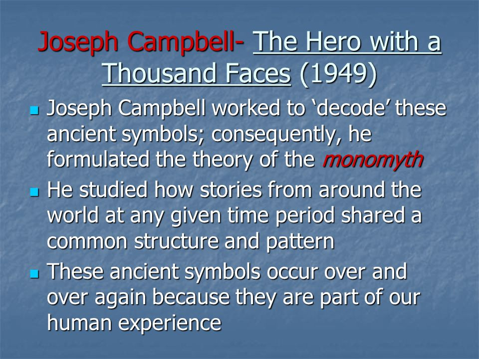 Joseph Campbell- The Hero with a Thousand Faces (1949) Joseph Campbell worked to 'decode' these ancient symbols; consequently, he formulated the theory of the monomyth Joseph Campbell worked to 'decode' these ancient symbols; consequently, he formulated the theory of the monomyth He studied how stories from around the world at any given time period shared a common structure and pattern He studied how stories from around the world at any given time period shared a common structure and pattern These ancient symbols occur over and over again because they are part of our human experience These ancient symbols occur over and over again because they are part of our human experience