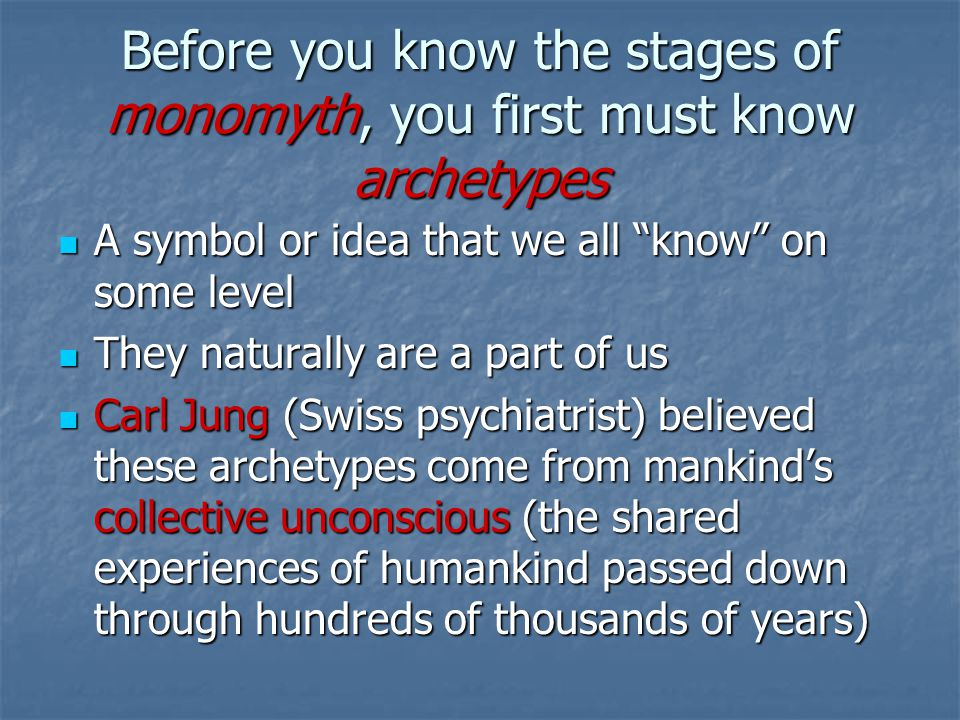 Before you know the stages of monomyth, you first must know archetypes A symbol or idea that we all know on some level A symbol or idea that we all know on some level They naturally are a part of us They naturally are a part of us Carl Jung (Swiss psychiatrist) believed these archetypes come from mankind's collective unconscious (the shared experiences of humankind passed down through hundreds of thousands of years) Carl Jung (Swiss psychiatrist) believed these archetypes come from mankind's collective unconscious (the shared experiences of humankind passed down through hundreds of thousands of years)