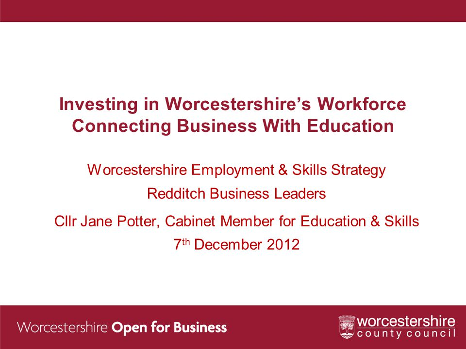 Investing in Worcestershire's Workforce Connecting Business With Education Worcestershire Employment & Skills Strategy Redditch Business Leaders Cllr Jane Potter, Cabinet Member for Education & Skills 7 th December 2012