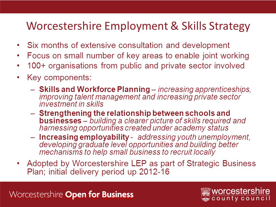 Worcestershire Employment & Skills Strategy Six months of extensive consultation and development Focus on small number of key areas to enable joint working 100+ organisations from public and private sector involved Key components: –Skills and Workforce Planning – increasing apprenticeships, improving talent management and increasing private sector investment in skills –Strengthening the relationship between schools and businesses – building a clearer picture of skills required and harnessing opportunities created under academy status –Increasing employability - addressing youth unemployment, developing graduate level opportunities and building better mechanisms to help small business to recruit locally Adopted by Worcestershire LEP as part of Strategic Business Plan; initial delivery period up 2012-16