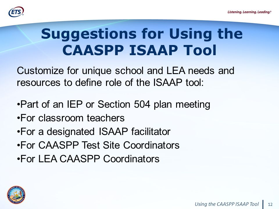 12 Using the CAASPP ISAAP Tool Customize for unique school and LEA needs and resources to define role of the ISAAP tool: Part of an IEP or Section 504 plan meeting For classroom teachers For a designated ISAAP facilitator For CAASPP Test Site Coordinators For LEA CAASPP Coordinators Suggestions for Using the CAASPP ISAAP Tool