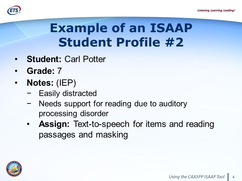 4 Using the CAASPP ISAAP Tool Example of an ISAAP Student Profile #2 Student: Carl Potter Grade: 7 Notes: (IEP) −Easily distracted −Needs support for reading due to auditory processing disorder Assign: Text-to-speech for items and reading passages and masking