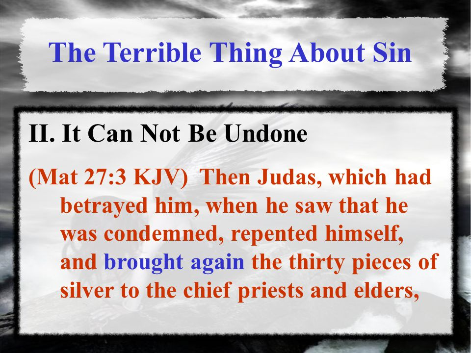 II. It Can Not Be Undone (Mat 27:3 KJV) Then Judas, which had betrayed him, when he saw that he was condemned, repented himself, and brought again the