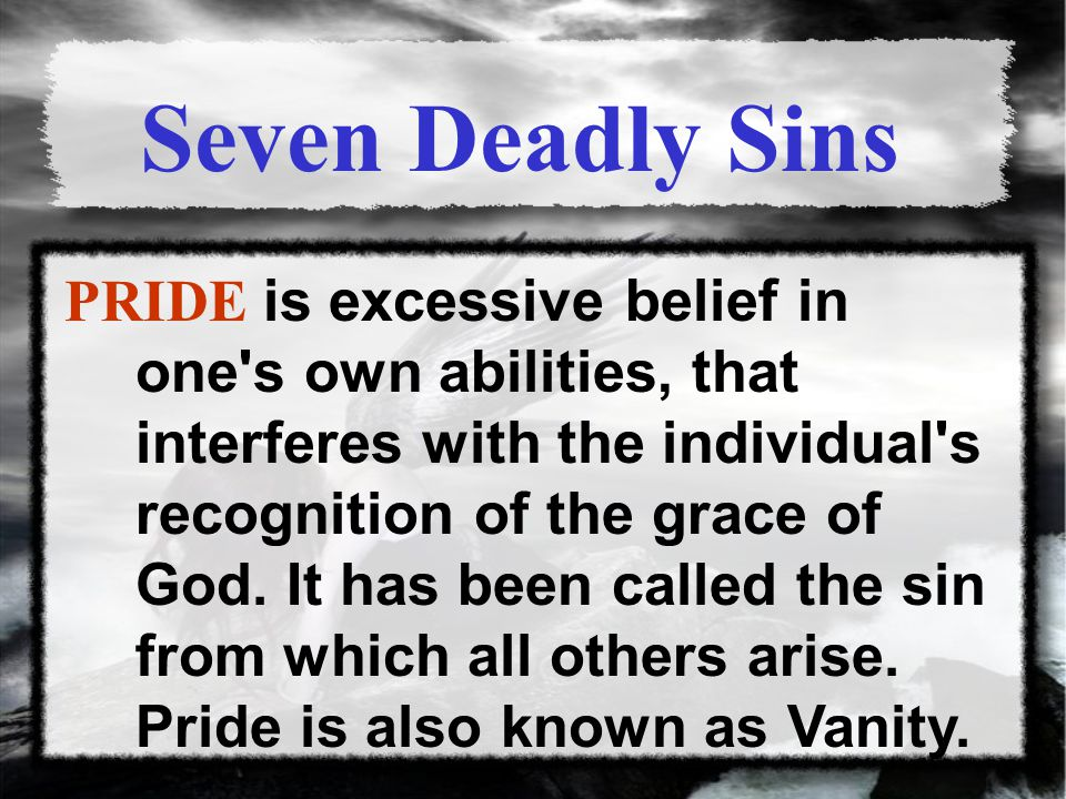 PRIDE is excessive belief in one s own abilities, that interferes with the individual s recognition of the grace of God.