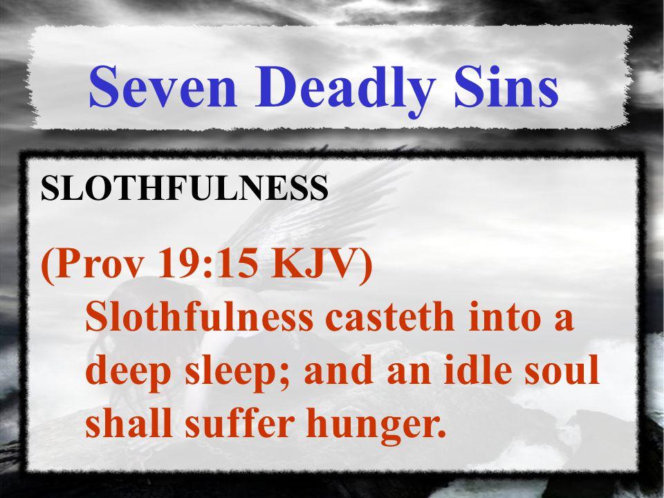 SLOTHFULNESS (Prov 19:15 KJV) Slothfulness casteth into a deep sleep; and an idle soul shall suffer hunger.