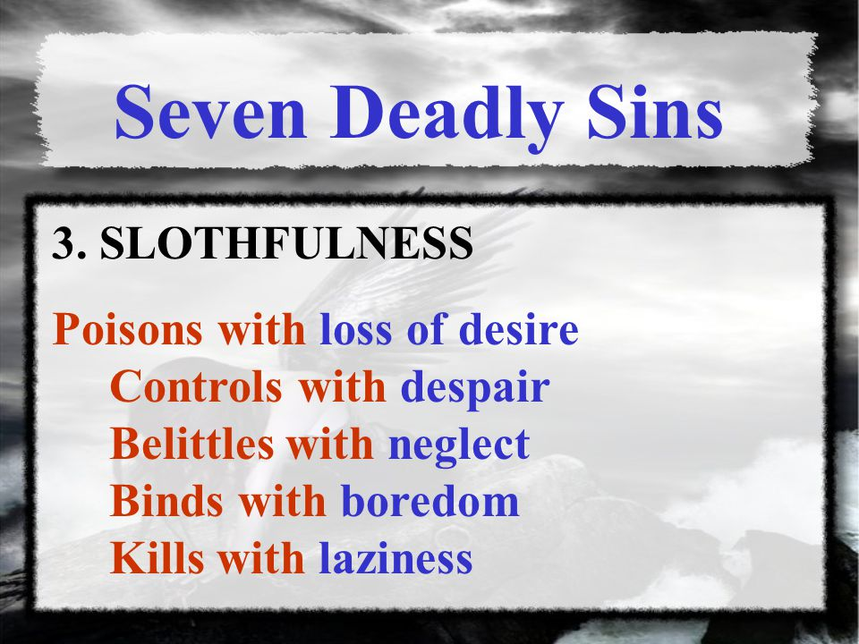 Seven Deadly Sins 3. SLOTHFULNESS Poisons with loss of desire Controls with despair Belittles with neglect Binds with boredom Kills with laziness