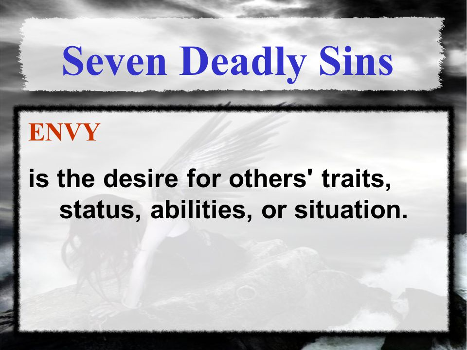 Seven Deadly Sins ENVY is the desire for others traits, status, abilities, or situation.