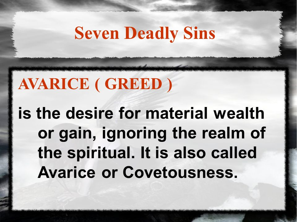 Seven Deadly Sins AVARICE ( GREED ) is the desire for material wealth or gain, ignoring the realm of the spiritual.