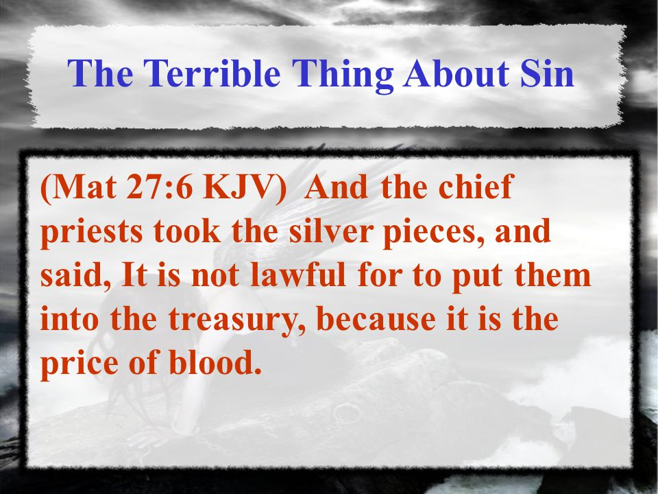 The Terrible Thing About Sin (Mat 27:6 KJV) And the chief priests took the silver pieces, and said, It is not lawful for to put them into the treasury, because it is the price of blood.