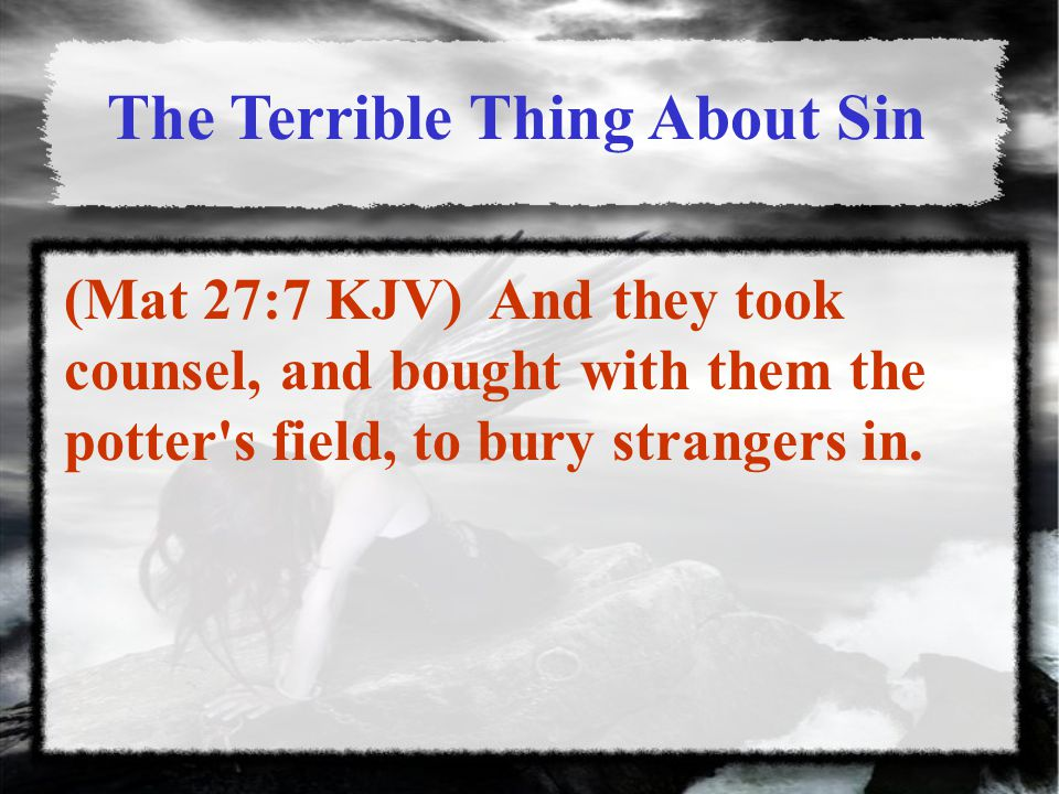 The Terrible Thing About Sin (Mat 27:7 KJV) And they took counsel, and bought with them the potter s field, to bury strangers in.