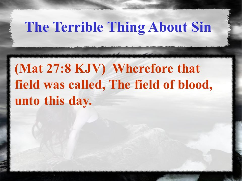 The Terrible Thing About Sin (Mat 27:8 KJV) Wherefore that field was called, The field of blood, unto this day.