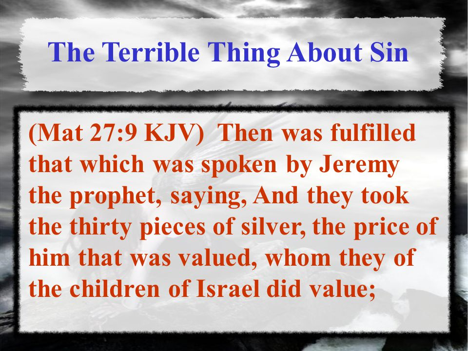 The Terrible Thing About Sin (Mat 27:9 KJV) Then was fulfilled that which was spoken by Jeremy the prophet, saying, And they took the thirty pieces of silver, the price of him that was valued, whom they of the children of Israel did value;