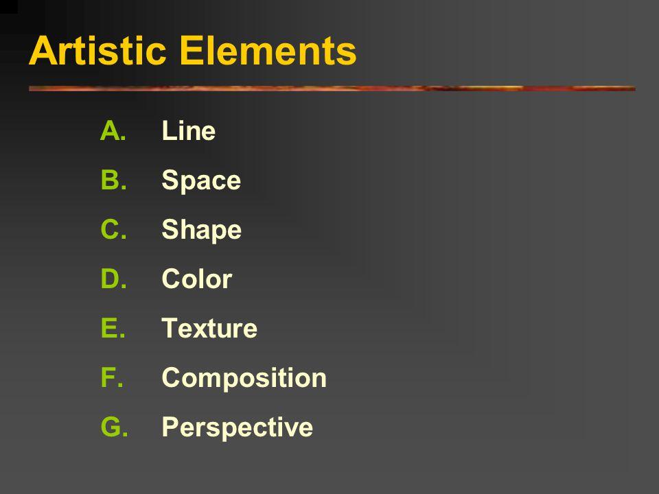 Artistic Elements A.Line B.Space C.Shape D.Color E.Texture F.Composition G.Perspective