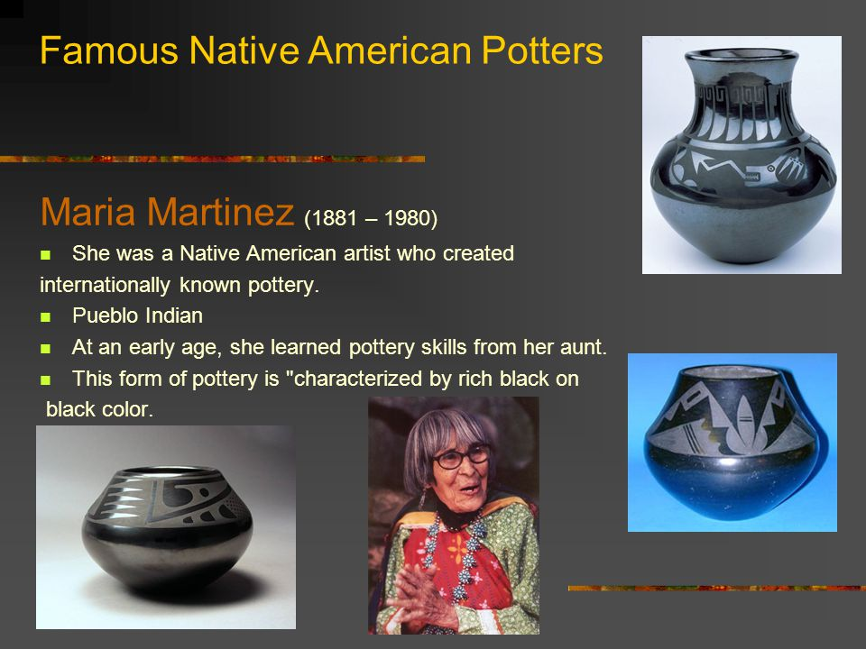 Famous Native American Potters Maria Martinez (1881 – 1980) She was a Native American artist who created internationally known pottery.