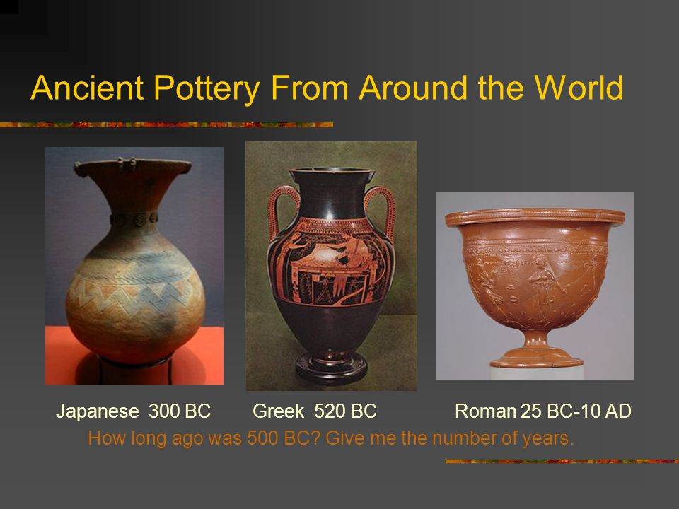 Ancient Pottery From Around the World Japanese 300 BC Greek 520 BC Roman 25 BC-10 AD How long ago was 500 BC.