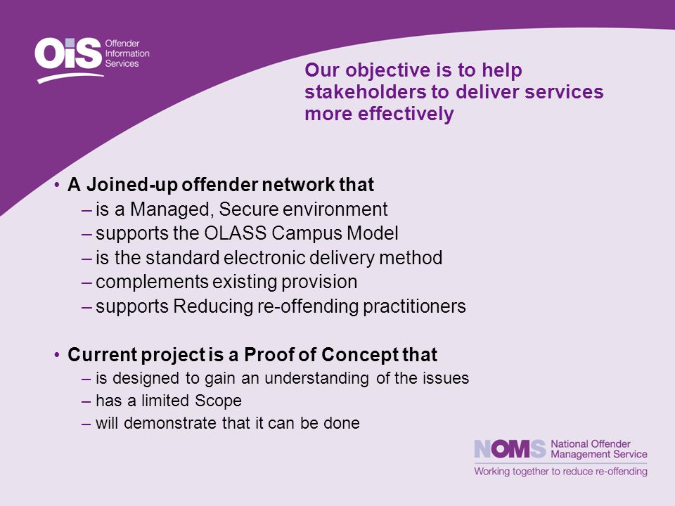 Our objective is to help stakeholders to deliver services more effectively A Joined-up offender network that –is a Managed, Secure environment –suppor