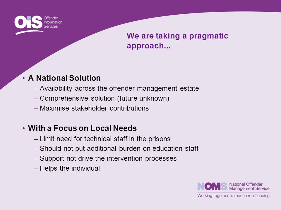 We are taking a pragmatic approach... A National Solution –Availability across the offender management estate –Comprehensive solution (future unknown)