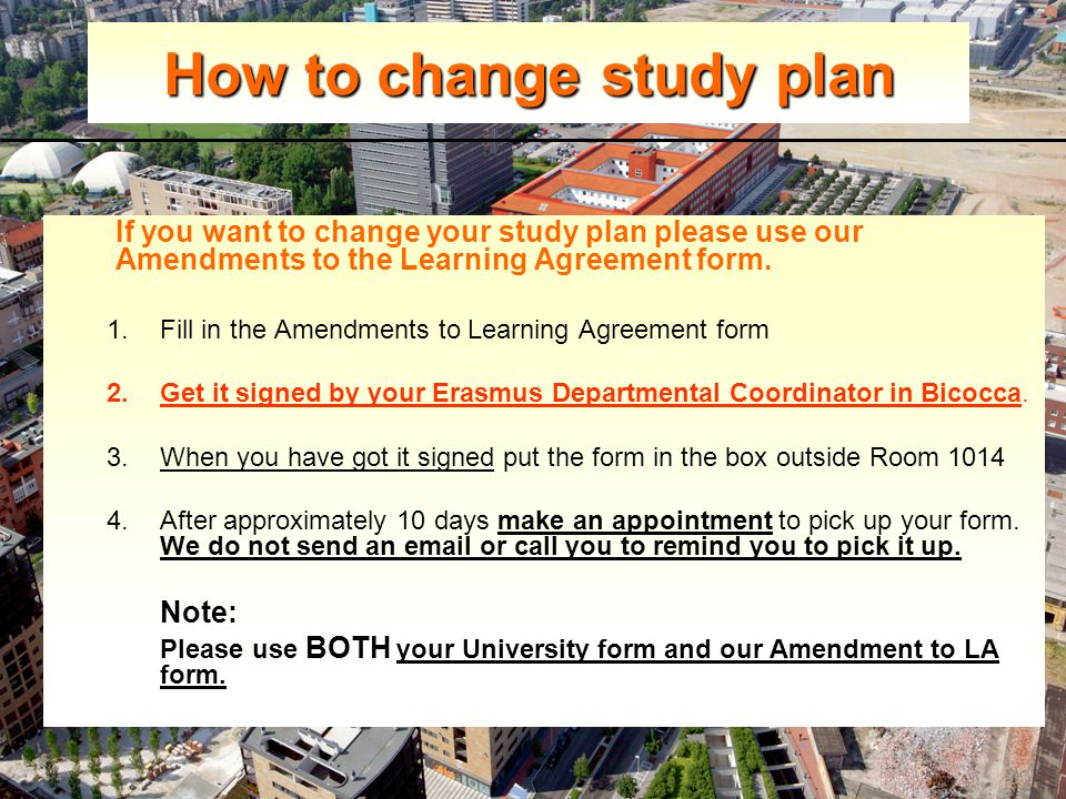How to change study plan If you want to change your study plan please use our Amendments to the Learning Agreement form.