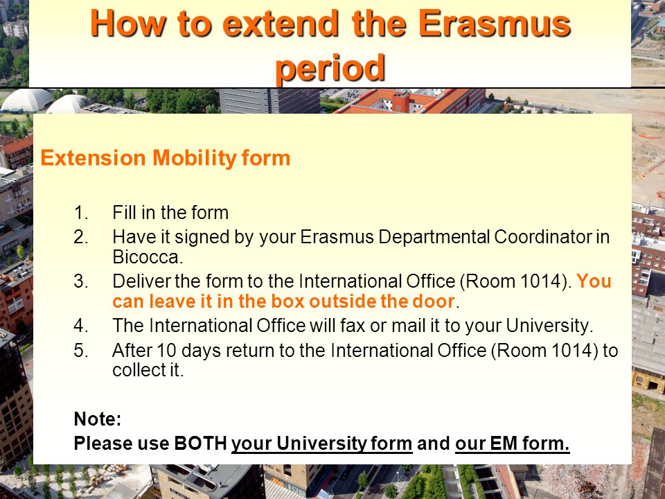 How to extend the Erasmus period Extension Mobility form 1.Fill in the form 2.Have it signed by your Erasmus Departmental Coordinator in Bicocca.