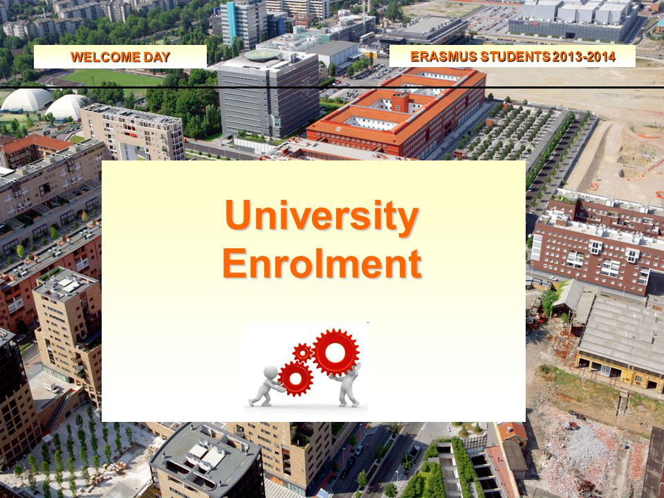 WELCOME DAY ERASMUS STUDENTS 2013-2014 University Enrolment