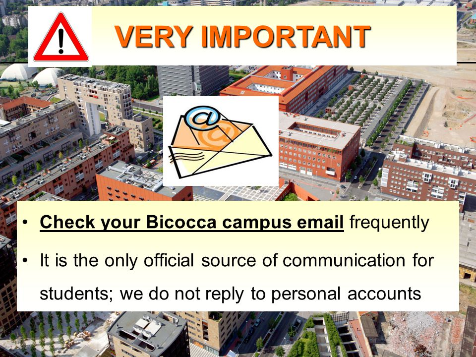 Check your Bicocca campus email frequently It is the only official source of communication for students; we do not reply to personal accounts VERY IMPORTANT