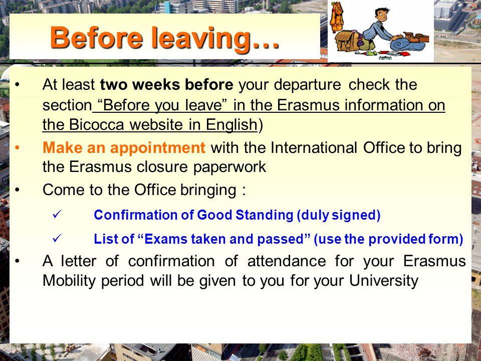 At least two weeks before your departure check the section Before you leave in the Erasmus information on the Bicocca website in English) Make an appointment with the International Office to bring the Erasmus closure paperwork Come to the Office bringing : Confirmation of Good Standing (duly signed) List of Exams taken and passed (use the provided form) A letter of confirmation of attendance for your Erasmus Mobility period will be given to you for your University