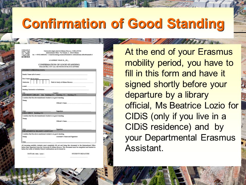 Confirmation of Good Standing At the end of your Erasmus mobility period, you have to fill in this form and have it signed shortly before your departure by a library official, Ms Beatrice Lozio for CIDiS (only if you live in a CIDiS residence) and by your Departmental Erasmus Assistant.