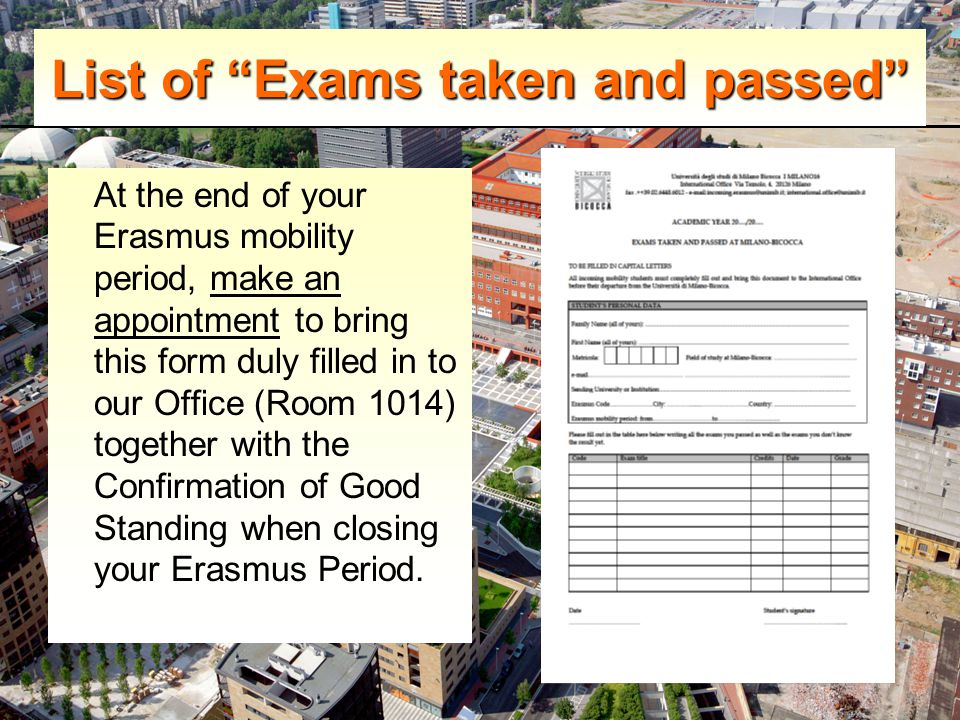 List of Exams taken and passed At the end of your Erasmus mobility period, make an appointment to bring this form duly filled in to our Office (Room 1014) together with the Confirmation of Good Standing when closing your Erasmus Period.