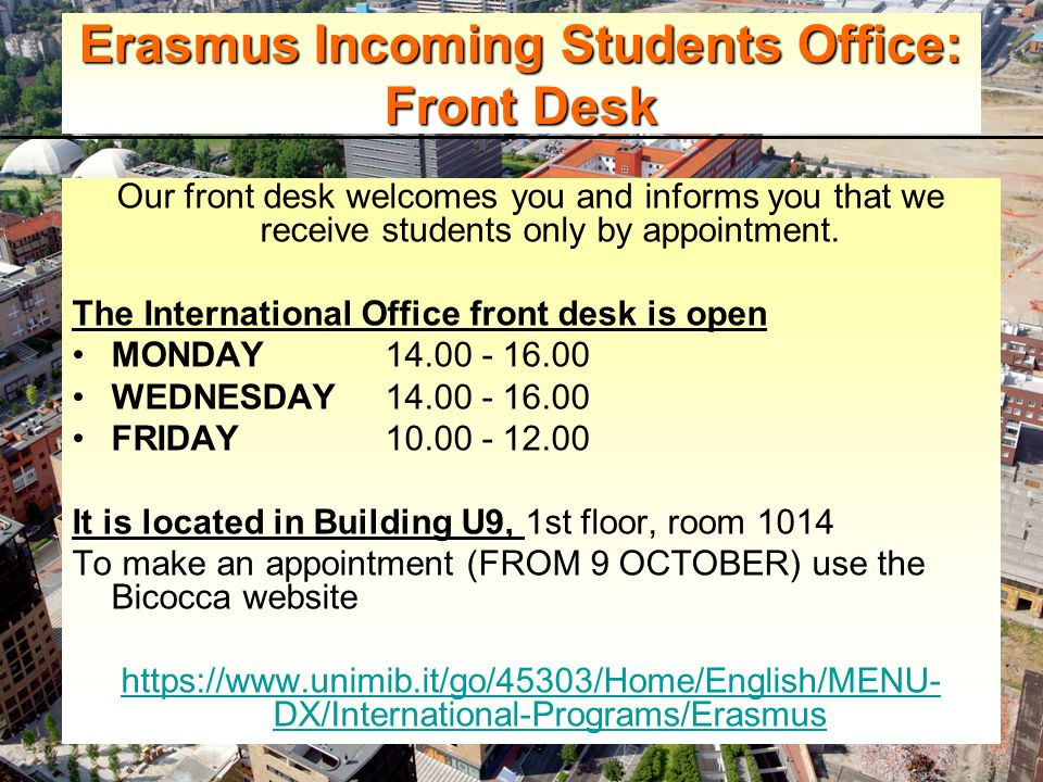 Erasmus Incoming Students Office: Front Desk Our front desk welcomes you and informs you that we receive students only by appointment.