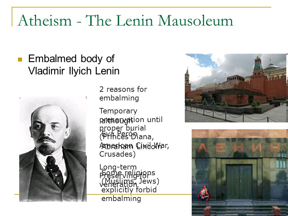 Atheism - The Lenin Mausoleum Embalmed body of Vladimir Ilyich Lenin although Eva Perón Abraham Lincoln Some religions (Muslims, Jews) explicitly forbid embalming 2 reasons for embalming Temporary preservation until proper burial (Princes Diana, American Civil War, Crusades) Long-term Preserving for veneration