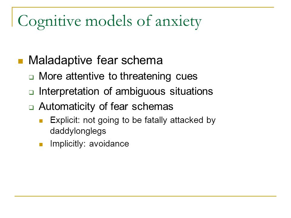 Cognitive models of anxiety Maladaptive fear schema  More attentive to threatening cues  Interpretation of ambiguous situations  Automaticity of fear schemas Explicit: not going to be fatally attacked by daddylonglegs Implicitly: avoidance