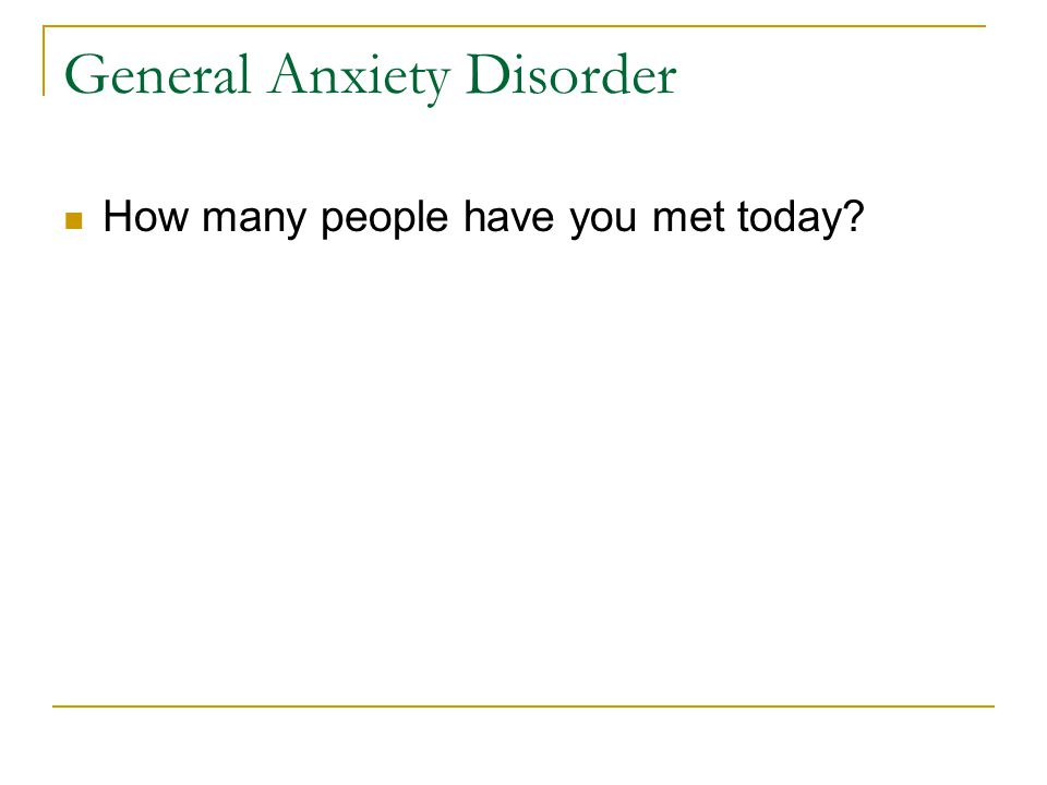 General Anxiety Disorder How many people have you met today?