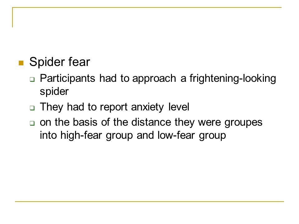 Spider fear  Participants had to approach a frightening-looking spider  They had to report anxiety level  on the basis of the distance they were groupes into high-fear group and low-fear group