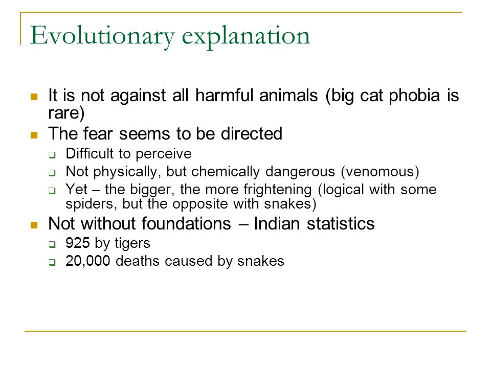 Evolutionary explanation It is not against all harmful animals (big cat phobia is rare) The fear seems to be directed  Difficult to perceive  Not physically, but chemically dangerous (venomous)  Yet – the bigger, the more frightening (logical with some spiders, but the opposite with snakes) Not without foundations – Indian statistics  925 by tigers  20,000 deaths caused by snakes