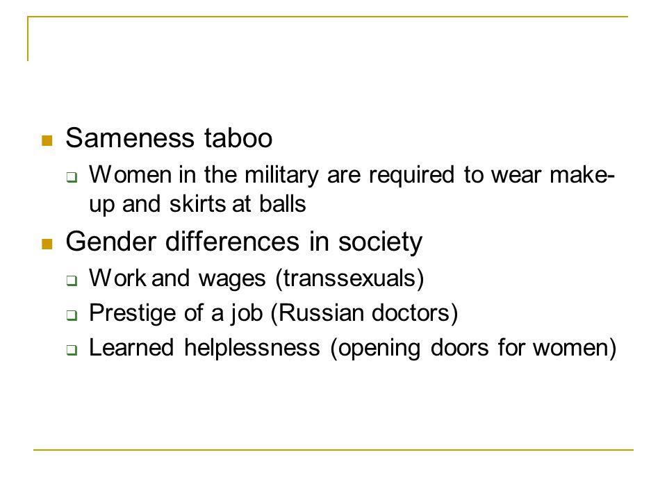 Sameness taboo  Women in the military are required to wear make- up and skirts at balls Gender differences in society  Work and wages (transsexuals)  Prestige of a job (Russian doctors)  Learned helplessness (opening doors for women)