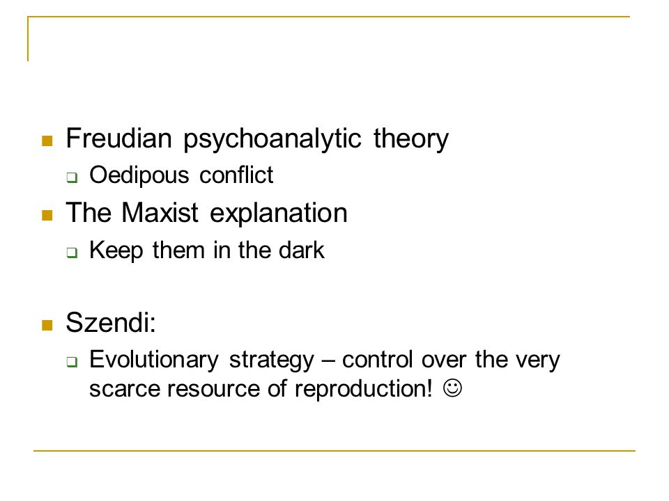 Freudian psychoanalytic theory  Oedipous conflict The Maxist explanation  Keep them in the dark Szendi:  Evolutionary strategy – control over the very scarce resource of reproduction!
