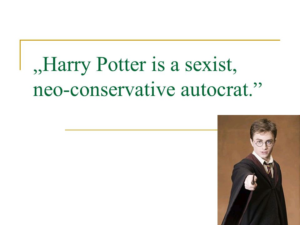 """ Harry Potter is a sexist, neo-conservative autocrat."