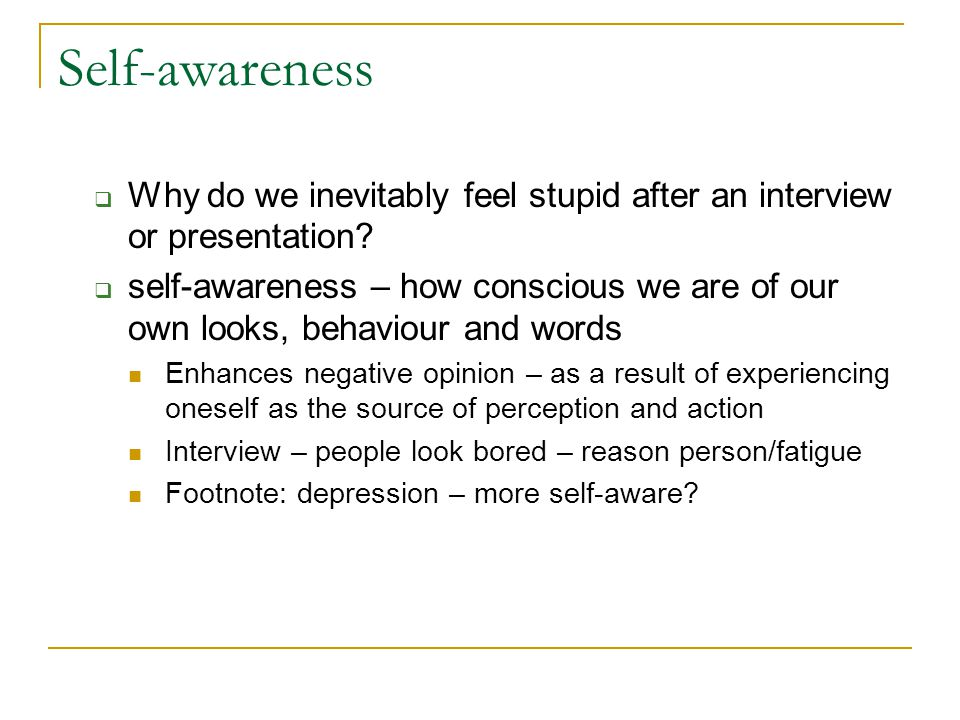 Self-awareness  Why do we inevitably feel stupid after an interview or presentation.