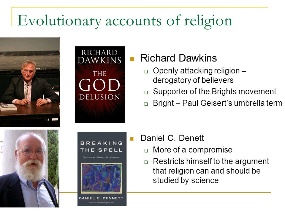 Evolutionary accounts of religion Richard Dawkins  Openly attacking religion – derogatory of believers  Supporter of the Brights movement  Bright – Paul Geisert's umbrella term Daniel C.