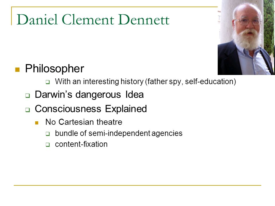 Daniel Clement Dennett Philosopher  With an interesting history (father spy, self-education)  Darwin's dangerous Idea  Consciousness Explained No Cartesian theatre  bundle of semi-independent agencies  content-fixation
