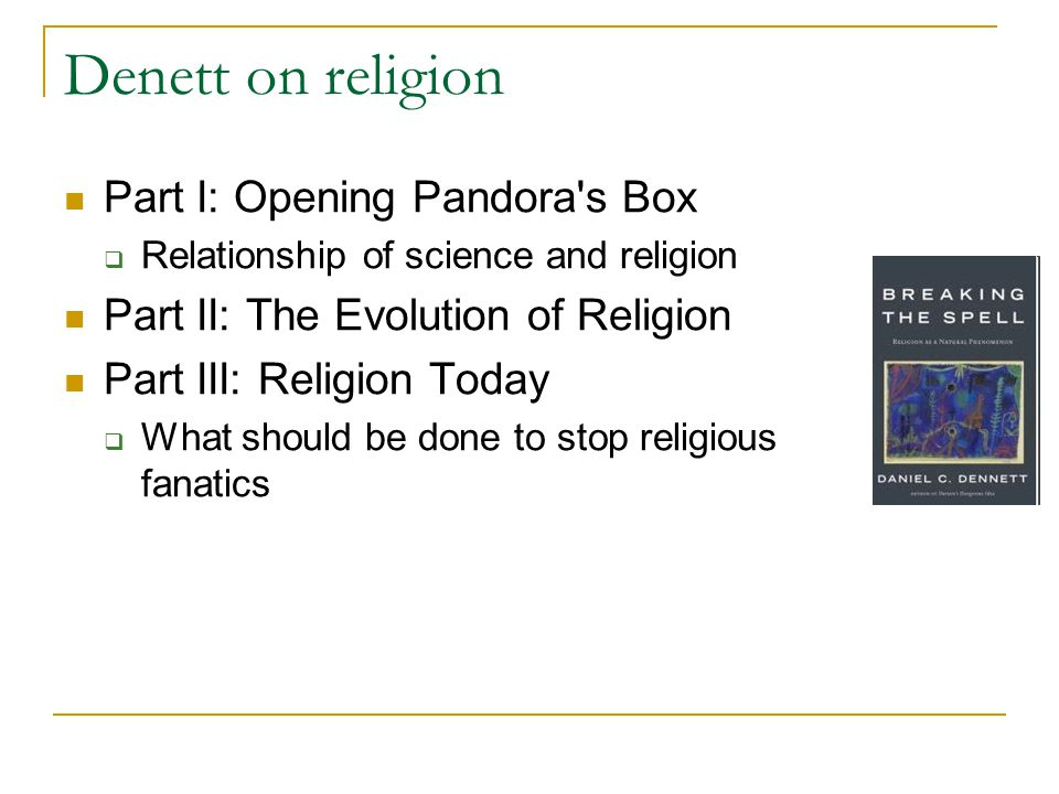 Denett on religion Part I: Opening Pandora s Box  Relationship of science and religion Part II: The Evolution of Religion Part III: Religion Today  What should be done to stop religious fanatics