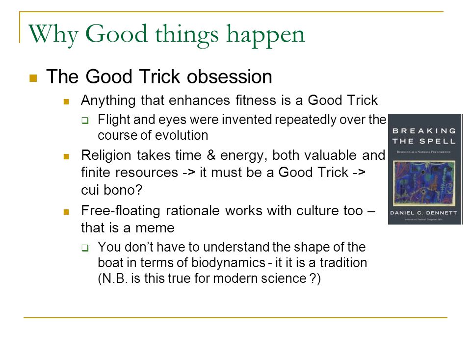Why Good things happen The Good Trick obsession Anything that enhances fitness is a Good Trick  Flight and eyes were invented repeatedly over the course of evolution Religion takes time & energy, both valuable and finite resources -> it must be a Good Trick -> cui bono.