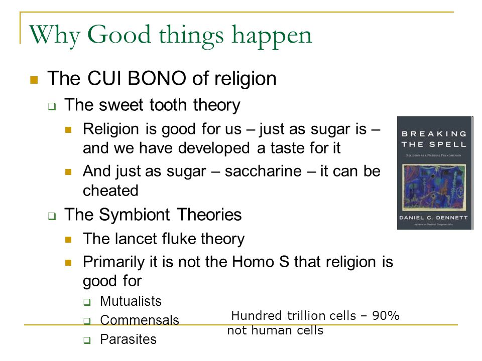 Why Good things happen The CUI BONO of religion  The sweet tooth theory Religion is good for us – just as sugar is – and we have developed a taste for it And just as sugar – saccharine – it can be cheated  The Symbiont Theories The lancet fluke theory Primarily it is not the Homo S that religion is good for  Mutualists  Commensals  Parasites Hundred trillion cells – 90% not human cells