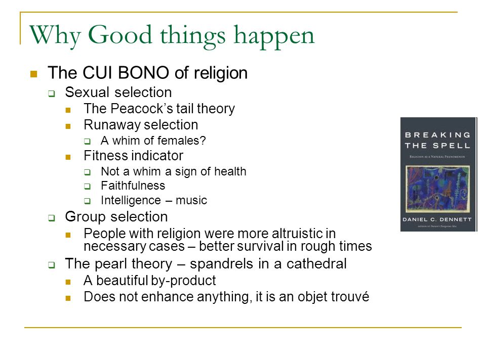 Why Good things happen The CUI BONO of religion  Sexual selection The Peacock's tail theory Runaway selection  A whim of females.
