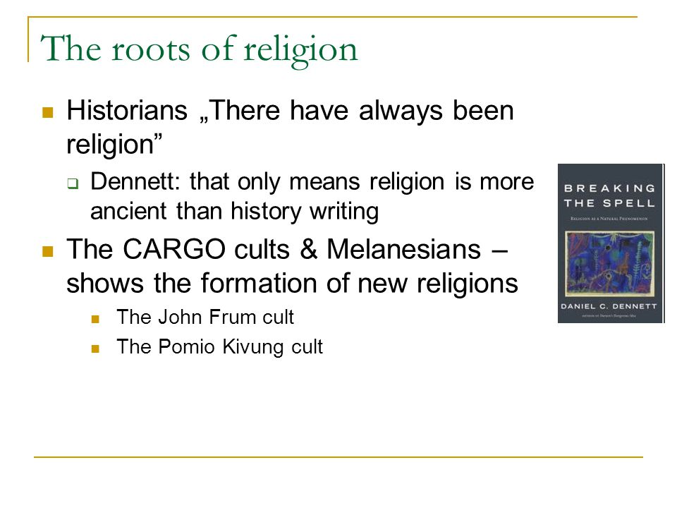 "The roots of religion Historians ""There have always been religion  Dennett: that only means religion is more ancient than history writing The CARGO cults & Melanesians – shows the formation of new religions The John Frum cult The Pomio Kivung cult"