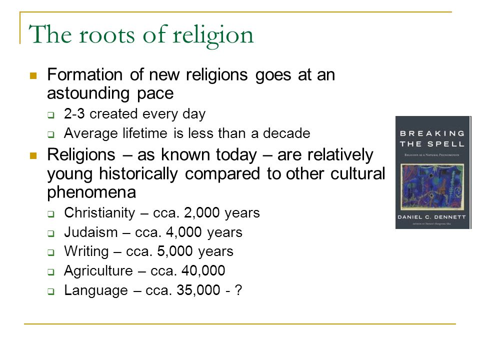 The roots of religion Formation of new religions goes at an astounding pace  2-3 created every day  Average lifetime is less than a decade Religions – as known today – are relatively young historically compared to other cultural phenomena  Christianity – cca.