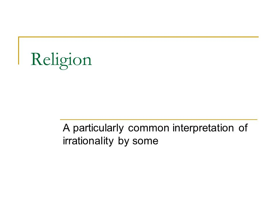 Religion A particularly common interpretation of irrationality by some