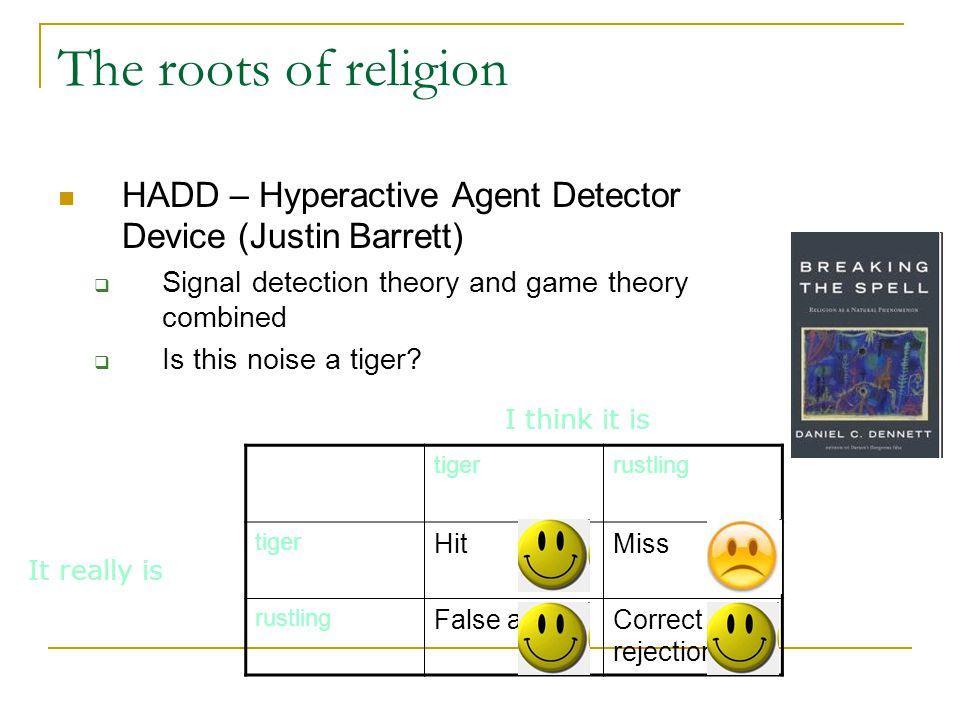 The roots of religion HADD – Hyperactive Agent Detector Device (Justin Barrett)  Signal detection theory and game theory combined  Is this noise a tiger.