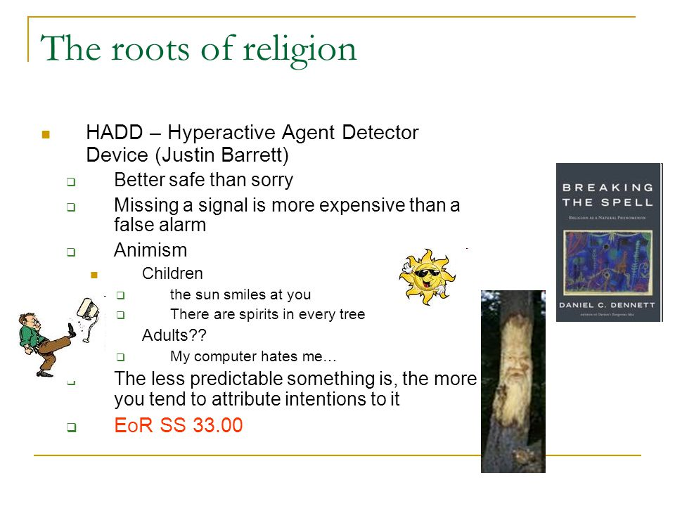The roots of religion HADD – Hyperactive Agent Detector Device (Justin Barrett)  Better safe than sorry  Missing a signal is more expensive than a false alarm  Animism Children  the sun smiles at you  There are spirits in every tree Adults?.