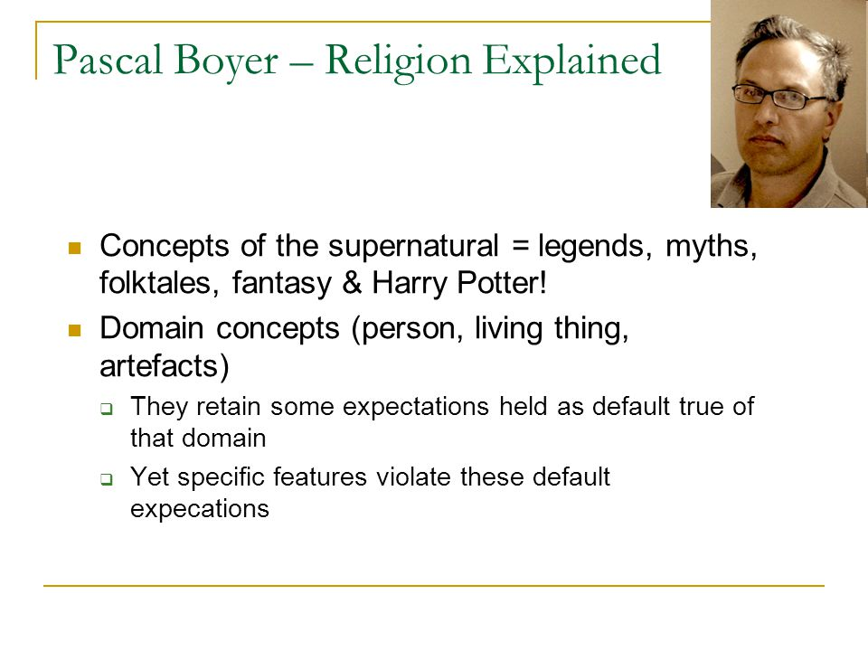 Pascal Boyer – Religion Explained Concepts of the supernatural = legends, myths, folktales, fantasy & Harry Potter.